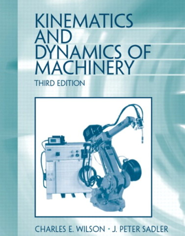 Kinematics and Dynamics of Machinery, 3/E 3rd Edition Charles E. Wilson, J. Peter Sadler Solution Manual